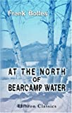 At the North of Bearcamp Water : Chronicles of a Stroller in New England from July to December, Bolles, Frank, 1402166036