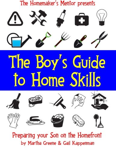 The Boy's Guide to Home Skills: Preparing Your Son on the Homefront (The Homemaker's Mentor) (Volume 8)