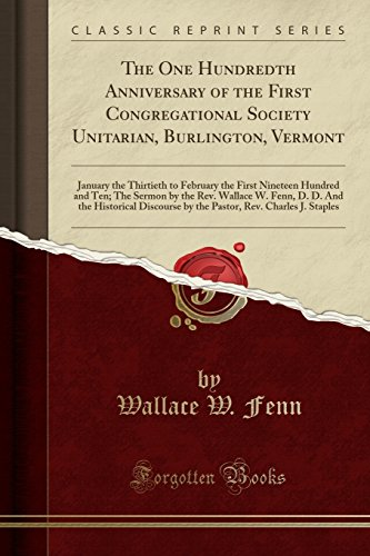 The One Hundredth Anniversary of the First Congregational Society Unitarian, Burlington, Vermont: January the Thirtieth to February the First Nineteen D. And the Historical Discourse by the Pasto