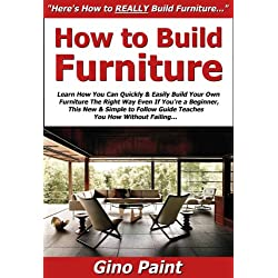 How to Build Furniture: Learn How You Can Quickly & Easily Build Your Own Furniture The Right Way Even If You're a Beginner, This New & Simple to Follow Guide Teaches You How Without Failing