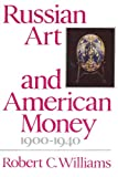 Russian Art and American Money, 1900-1940, Robert C. Williams, 0674781228