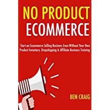 No Product E-commerce:  Start an Ecommerce Selling Business Even Without Your Own Product Inventory. Dropshipping & Affiliate Business Training