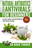Natural  Antibiotics And Antivirals For Beginners: An Easy Guide To Herbal Medicine And Natural Healing (The Doctor's Smarter Self Healing Series)