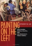 Front cover for the book Painting on the Left: Diego Rivera, Radical Politics, and San Francisco's Public Murals (Ahmanson-Murphy Fine Arts Book) by Anthony W. Lee