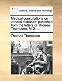Medical Consultations on Various Diseases, Thomas Thompson, 1170647650