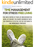 Time Management for Stress Free Living: Take Back Control of Your Life and Discover the Work-Life Balance With This Powerfully Effective Step-By-Step Guide to Time Management Strategies