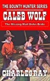 """Caleb Wolf - The Missing Mail Order Bride: The Bounty Hunter Series From The Author of """"Jacob Blade: Vigilante"""" (Caleb Wolf - Bounty Hunter Western Series Book 1)"""