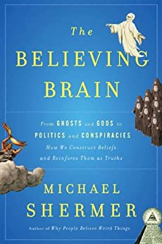 The Believing Brain: From Ghosts and Gods to Politics and Conspiracies---How We Construct Beliefs and Reinforce Them as Truths by [Shermer, Michael]