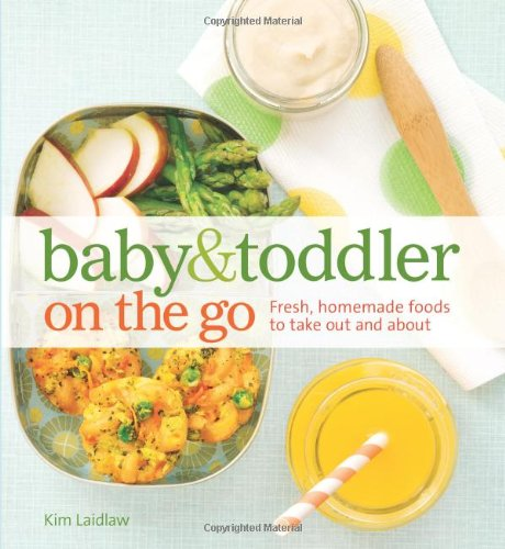 Baby and Toddler On the Go Cookbook: Fresh, Homemade Foods To Take Out And About by Kim Laidlaw