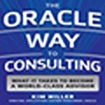 The Oracle Way to Consulting: The 12 New Rules: What It Takes to Become a World-Class Advisor   Kim Miller