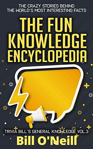 Most Interesting Facts >> The Fun Knowledge Encyclopedia Volume 3 The Crazy Stories Behind The World S Most Interesting Facts Trivia Bill S General Knowledge