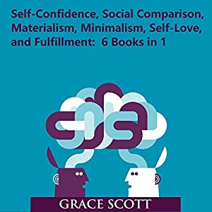 Self-Confidence, Social Comparison, Materialism, Minimalism, Self-Love, and Fulfillment Audiobook