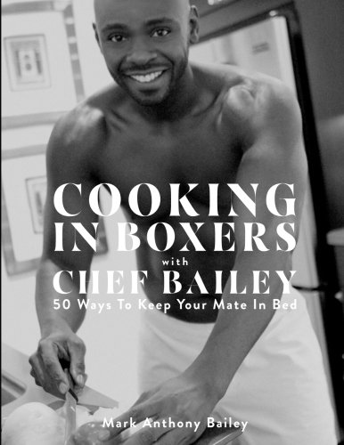 Cooking In Boxers with Chef Bailey: 50 Ways To Keep Your Mate In Bed by Mark Anthony Bailey
