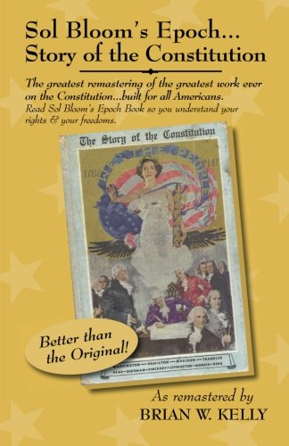 Sol Bloom's Epoch...Story of the Constitution: The greatest remastering with major annotations of the greatest work ever on the Constitution?built for all Americans