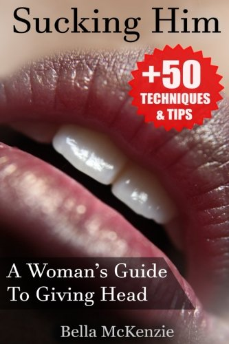 Sucking Him: A Womans Guide To Giving Head (+50 Tips & Techniques To Pleasure Your Man)