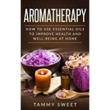 Aromatherapy: How to Use Essential Oils to Improve Health and Well-being at Home (Beginner's Guide, Natural Cures, Home Remedies, Recipes)