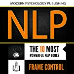 Neuro Linguistic Programming: 2 Manuscripts: The 10 Most Powerful NLP Tools, Frame Control | Modern Psychology Publishing
