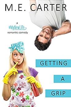 Getting a Grip: A #MyNewLife Romantic Comedy by [Carter, M.E.]