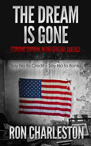 The Dream is Gone Economic Survival in 21st century America : Say No to Credit – Say No to Banks by [Charleston, Ron]