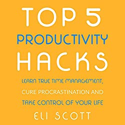 Top 5 Productivity Hacks: Learn True Time Management, Cure Procrastination, and Take Control of Your Life