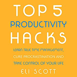 Top 5 Productivity Hacks: Learn True Time Management, Cure Procrastination, and Take Control of Your Life Audiobook
