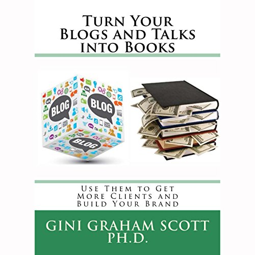Turn Your Blogs and Talks into Books: Use Them to Get More Clients and Build Your Brand