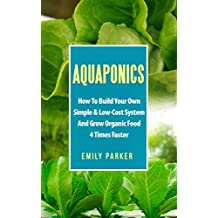 Aquaponics: How To Build Your Own Simple & Low-Cost System And Grow Organic Food 4 Times Faster