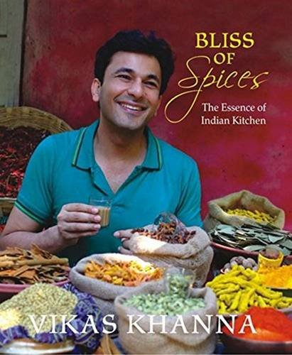 Bliss of Spices: The Essence of Indian Kitchen by Vikas Khanna
