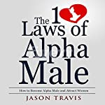 The 10 Laws of Alpha Male: How to Become an Alpha Male and Attract Women | Jason Travis
