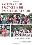 American Ethnic Practices in the Twenty-First Century : The Milwaukee Study, Lackey, Jill Florence, 0739178296