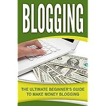 Blogging: The Ultimate Beginner's Guide to Make Money Blogging