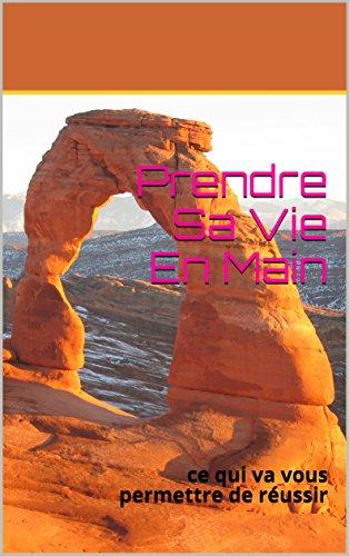 Prendre Sa Vie En Main: ce qui va vous permettre de réussir (French Edition)