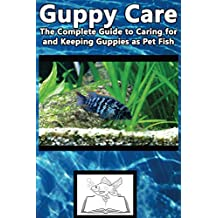 Guppy Care: The Complete Guide to Caring for and Keeping Guppies as Pet Fish (Best Fish Care Practices)