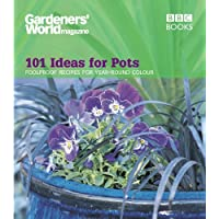 Gardeners' World Magazine: 101 Ideas for Pots: Foolproof recipes for year-round colour