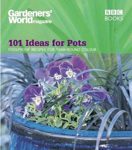 (Gardeners' World - 101 Ideas for Pots: Foolproof recipes for year-round colour (Gardeners' World Magazine))