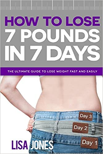 How to Lose 7 Pounds in 7 Days: The Ultimate Guide to Lose Weight Fast and Easily