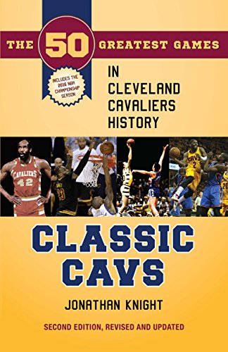 Classic Cavs: The 50 Greatest Games in Cleveland Cavaliers History, Second Edition, Revised and Updated (Classic Sports)
