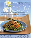 Amazing Soy: A Complete Guide to Buying and Cooking This Nutritional Powerhouse With 240 Recipes