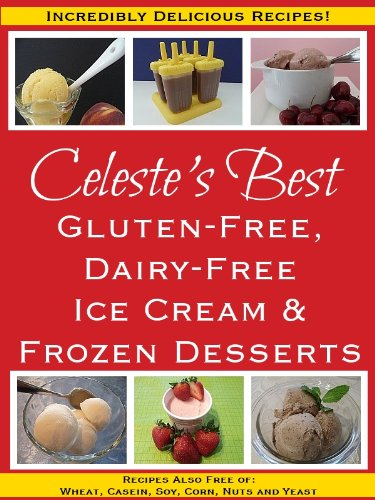 Celeste's Best Gluten-Free, Dairy-Free Ice Cream & Frozen Desserts: Recipes Also Free of Wheat, Casein, Soy, Corn, Nuts and Yeast