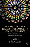 An Aristotelian Realist Philosophy of Mathematics : Mathematics As the Science of Quantity and Structure, Franklin, James, 1137400722