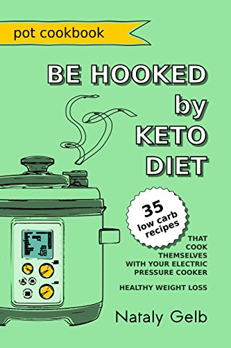 BE HOOKED by KETO DIET POT COOKBOOK 35 low carb recipes that cook themselves with your electric pressure cooker healthy weight loss by Nataly Gelb