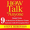 How to Talk to Anyone: 9 Simple Tricks to Break Free of Shyness Chains and Live a Life of Complete Wow! Audiobook by Steve Robinson Narrated by Bill Burrows