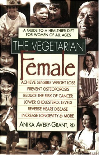 The Vegetarian Female: A Guide to a Healthier Diet for Women of All Ages