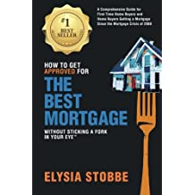 How to Get Approved for the Best Mortgage Without Sticking a Fork in Your Eye: A Comprehensive Guide for First Time Home Buyers and Home Buyers ... Since the Mortgage Crisis of 2008 (Volume 1)