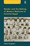 Gender and the Making of Modern Medicine in Colonial Egypt (Empires and the Making of the Modern World, 1650-2000)