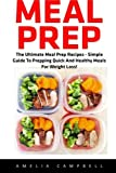 Meal Prep: The Ultimate Meal Prep Recipes - Simple Guide To Prepping Quick And Healthy Meals For Weight Loss!