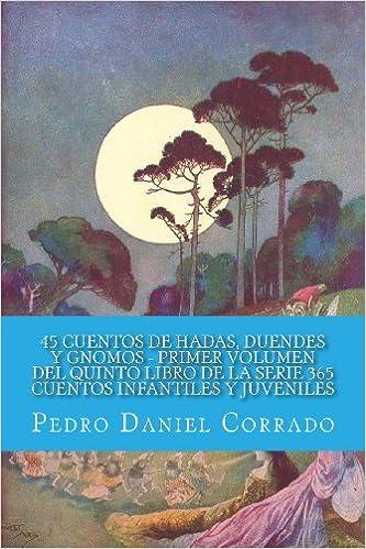 45 Cuentos de Hadas, Duendes y Gnomos - Primer Volumen: 365 Cuentos Infantiles y Juveniles (Spanish Edition): Mr. Pedro Daniel Corrado: 9781493538508: ...