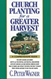 Church Planting for a Greater Harvest : A Comprehensive Guide, Wagner, C. Peter, 0830714359