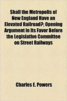 Book Shall the Metropolis of New England Have an Elevated Railroad?: Opening Argument in Its Favor Before the Legislative Committee on Street Railways