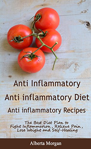 Anti inflammatory: Anti- inflammatory Diet: Anti inflammatory Recipes: The Best Diet Plan to Fight Inflammation, Relieve Pain, Lose Weight and Self-Healing by Alberta  Morgan